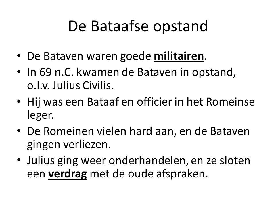 De Bataafse opstand De Bataven waren goede militairen. In 69 n.C. kwamen de Bataven in opstand, o.l.v. Julius Civilis. Hij was een Bataaf en officier