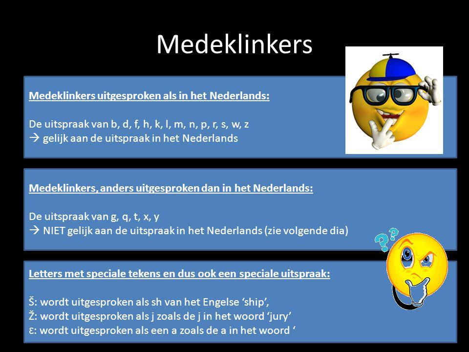 Medeklinkers Medeklinkers uitgesproken als in het Nederlands: De uitspraak van b, d, f, h, k, l, m, n, p, r, s, w, z  gelijk aan de uitspraak in het