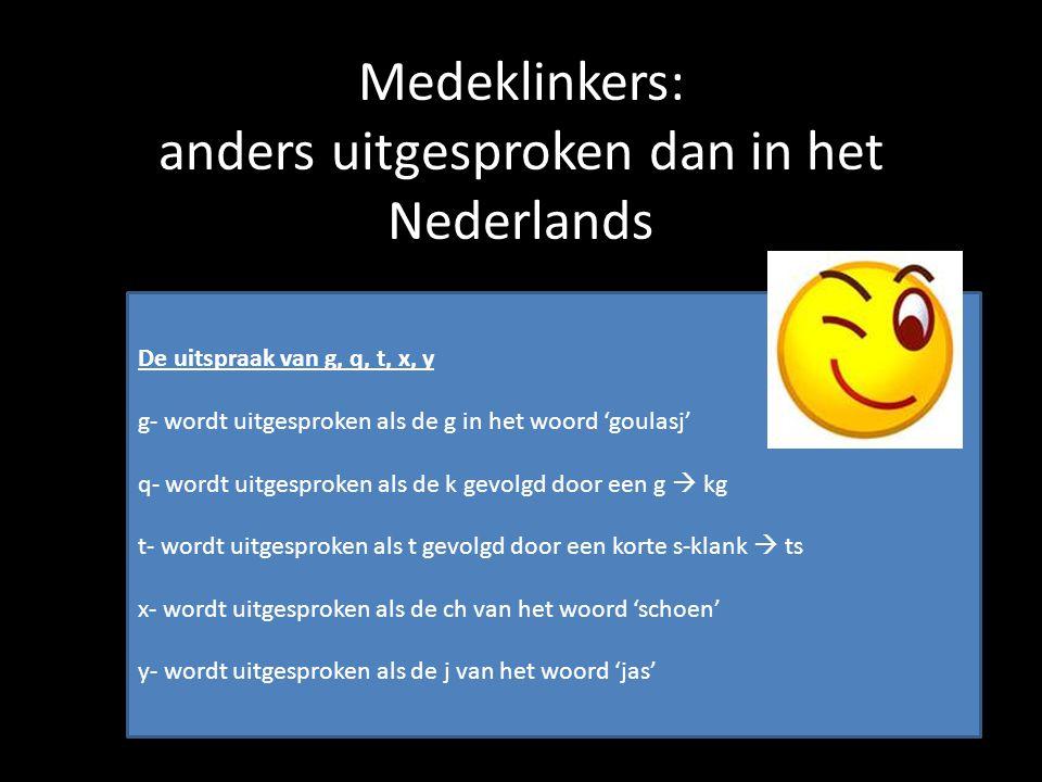 Medeklinkers: anders uitgesproken dan in het Nederlands De uitspraak van g, q, t, x, y g- wordt uitgesproken als de g in het woord 'goulasj' q- wordt