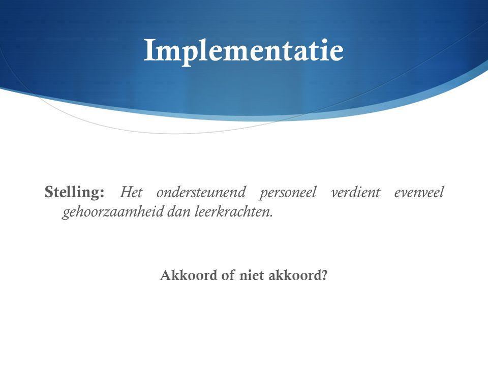 Implementatie Stelling: Het ondersteunend personeel verdient evenveel gehoorzaamheid dan leerkrachten. Akkoord of niet akkoord?