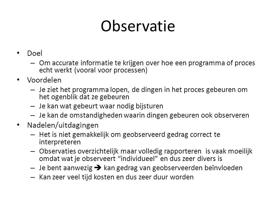 Observatie Doel – Om accurate informatie te krijgen over hoe een programma of proces echt werkt (vooral voor processen) Voordelen – Je ziet het progra