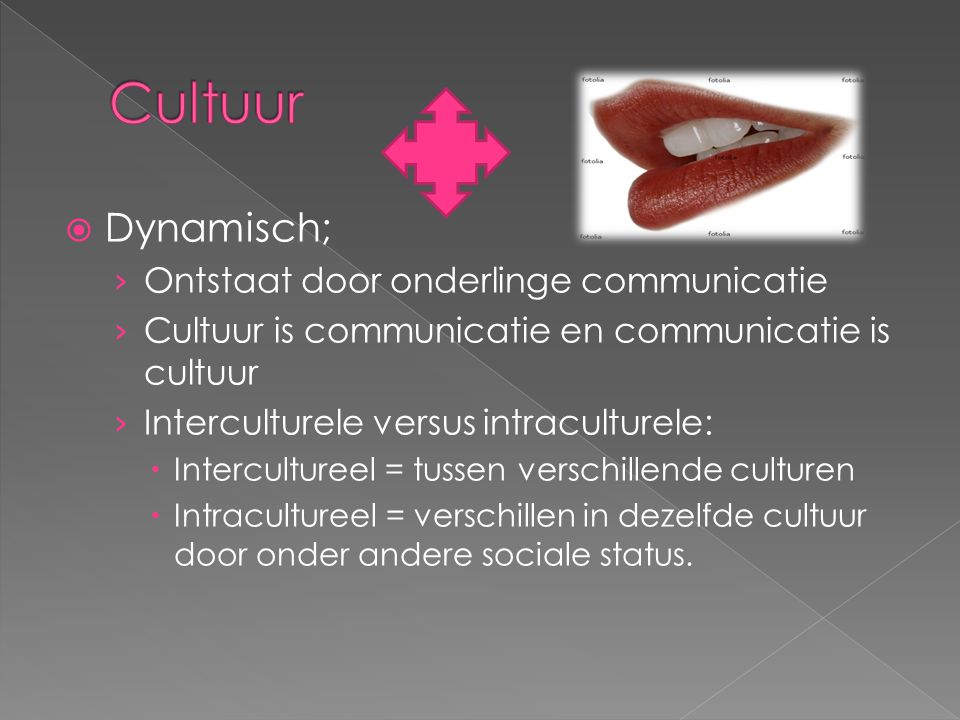  Dynamisch; › Ontstaat door onderlinge communicatie › Cultuur is communicatie en communicatie is cultuur › Interculturele versus intraculturele:  In