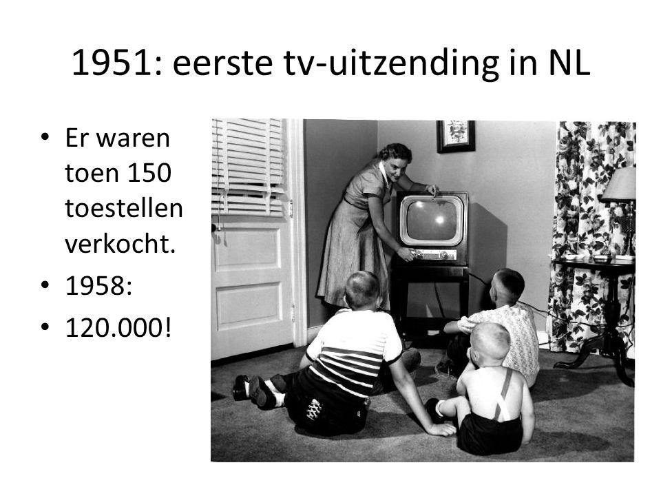 1951: eerste tv-uitzending in NL Er waren toen 150 toestellen verkocht. 1958: 120.000!