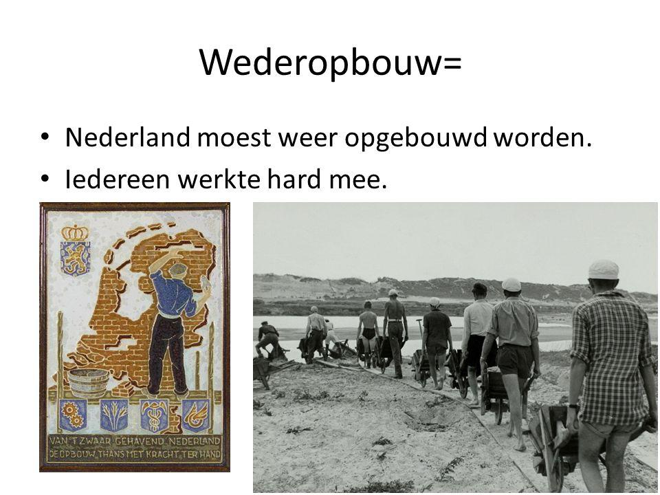 Wederopbouw= Nederland moest weer opgebouwd worden. Iedereen werkte hard mee.