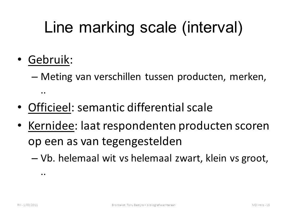 Line marking scale (interval) Gebruik: – Meting van verschillen tussen producten, merken,.. Officieel: semantic differential scale Kernidee: laat resp