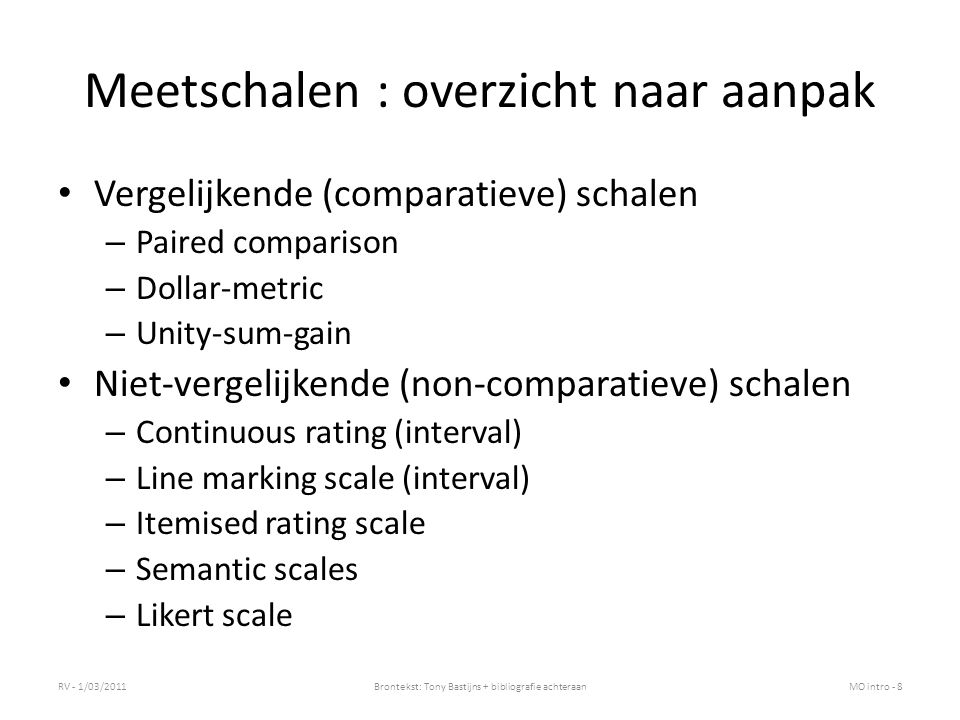 Meetschalen : overzicht naar aanpak Vergelijkende (comparatieve) schalen – Paired comparison – Dollar-metric – Unity-sum-gain Niet-vergelijkende (non-comparatieve) schalen – Continuous rating (interval) – Line marking scale (interval) – Itemised rating scale – Semantic scales – Likert scale RV - 1/03/2011Brontekst: Tony Bastijns + bibliografie achteraanMO intro - 8
