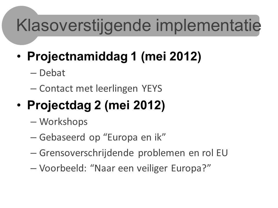 Klasoverstijgende implementatie Projectnamiddag 1 (mei 2012) – Debat – Contact met leerlingen YEYS Projectdag 2 (mei 2012) – Workshops – Gebaseerd op Europa en ik – Grensoverschrijdende problemen en rol EU – Voorbeeld: Naar een veiliger Europa?
