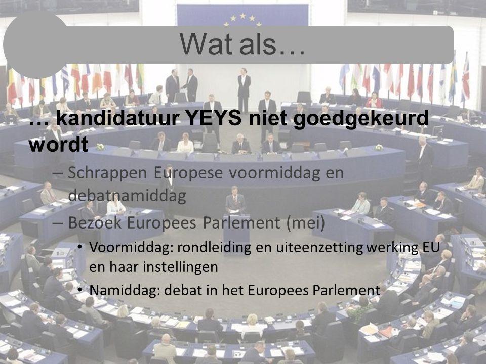Wat als… … kandidatuur YEYS niet goedgekeurd wordt – Schrappen Europese voormiddag en debatnamiddag – Bezoek Europees Parlement (mei) Voormiddag: rondleiding en uiteenzetting werking EU en haar instellingen Namiddag: debat in het Europees Parlement