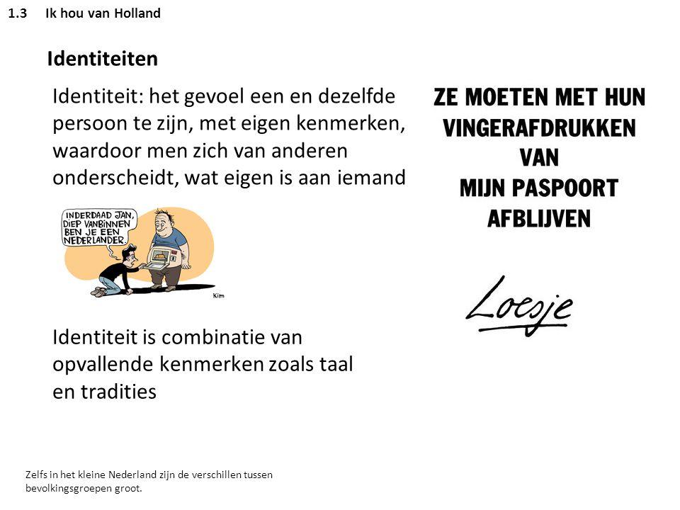 1.3Ik hou van Holland Identiteiten Identiteit: het gevoel een en dezelfde persoon te zijn, met eigen kenmerken, waardoor men zich van anderen ondersch