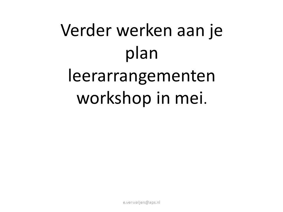 Verder werken aan je plan leerarrangementen workshop in mei. e.verwaijen@aps.nl