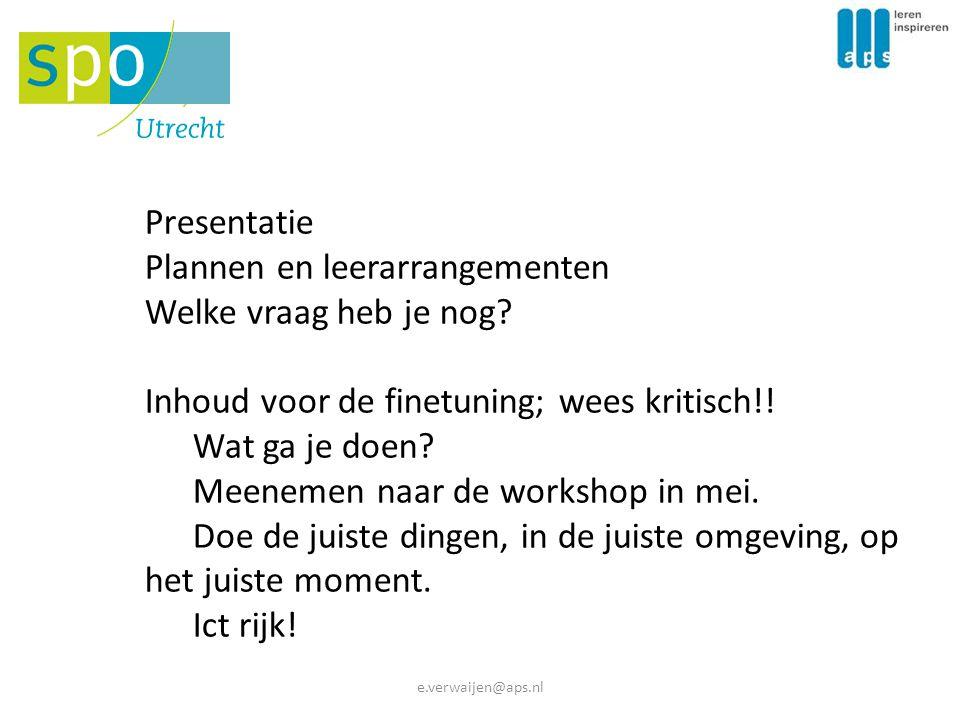 e.verwaijen@aps.nl Presentatie Plannen en leerarrangementen Welke vraag heb je nog? Inhoud voor de finetuning; wees kritisch!! Wat ga je doen? Meeneme