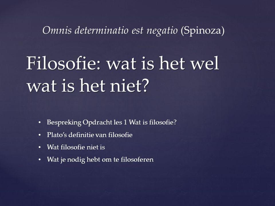 Filosofie: wat is het wel wat is het niet? Omnis determinatio est negatio (Spinoza) Bespreking Opdracht les 1 Wat is filosofie? Plato's definitie van