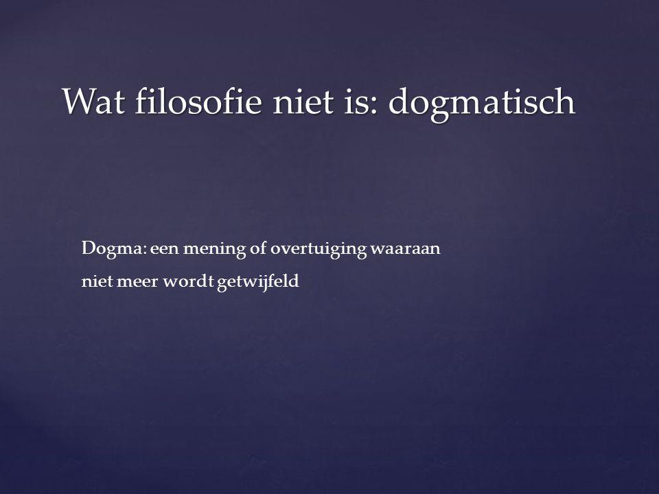 Wat filosofie niet is: dogmatisch Dogma: een mening of overtuiging waaraan niet meer wordt getwijfeld