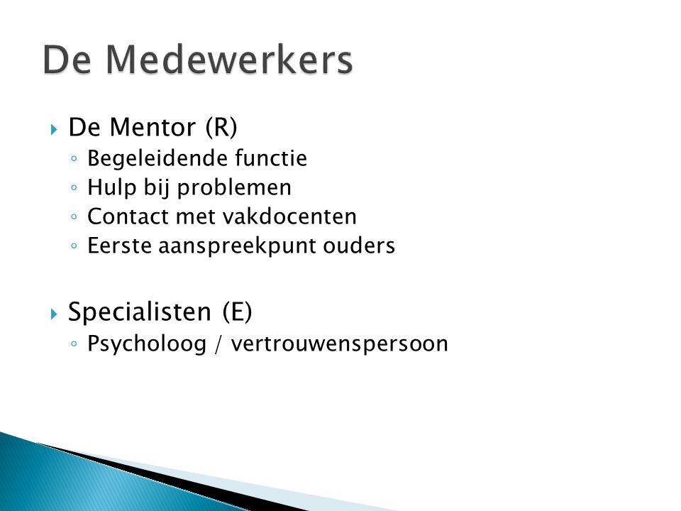  De Mentor (R) ◦ Begeleidende functie ◦ Hulp bij problemen ◦ Contact met vakdocenten ◦ Eerste aanspreekpunt ouders  Specialisten (E) ◦ Psycholoog /