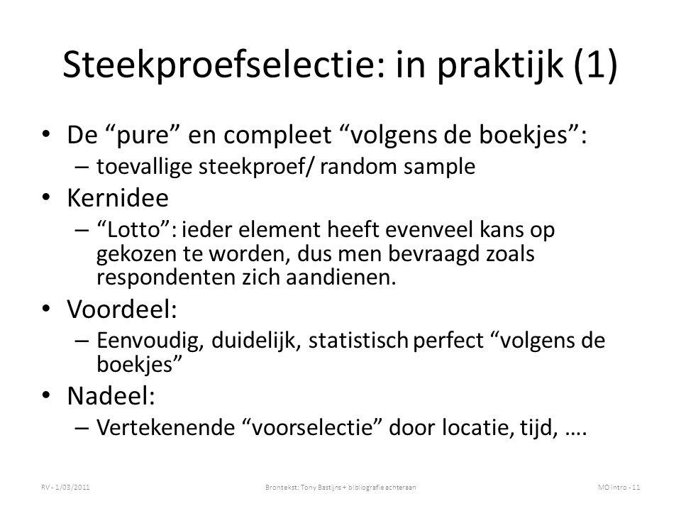 Steekproefselectie: in praktijk (1) De pure en compleet volgens de boekjes : – toevallige steekproef/ random sample Kernidee – Lotto : ieder element heeft evenveel kans op gekozen te worden, dus men bevraagd zoals respondenten zich aandienen.