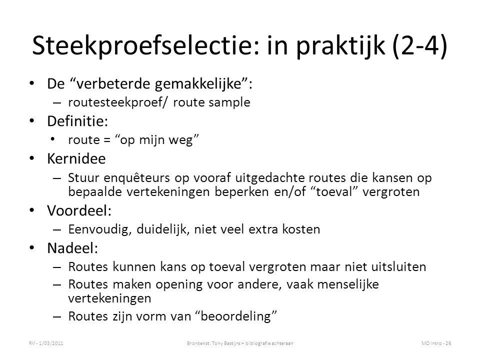 Steekproefselectie: in praktijk (2-4) De verbeterde gemakkelijke : – routesteekproef/ route sample Definitie: route = op mijn weg Kernidee – Stuur enquêteurs op vooraf uitgedachte routes die kansen op bepaalde vertekeningen beperken en/of toeval vergroten Voordeel: – Eenvoudig, duidelijk, niet veel extra kosten Nadeel: – Routes kunnen kans op toeval vergroten maar niet uitsluiten – Routes maken opening voor andere, vaak menselijke vertekeningen – Routes zijn vorm van beoordeling RV - 1/03/2011Brontekst: Tony Bastijns + bibliografie achteraanMO intro - 26