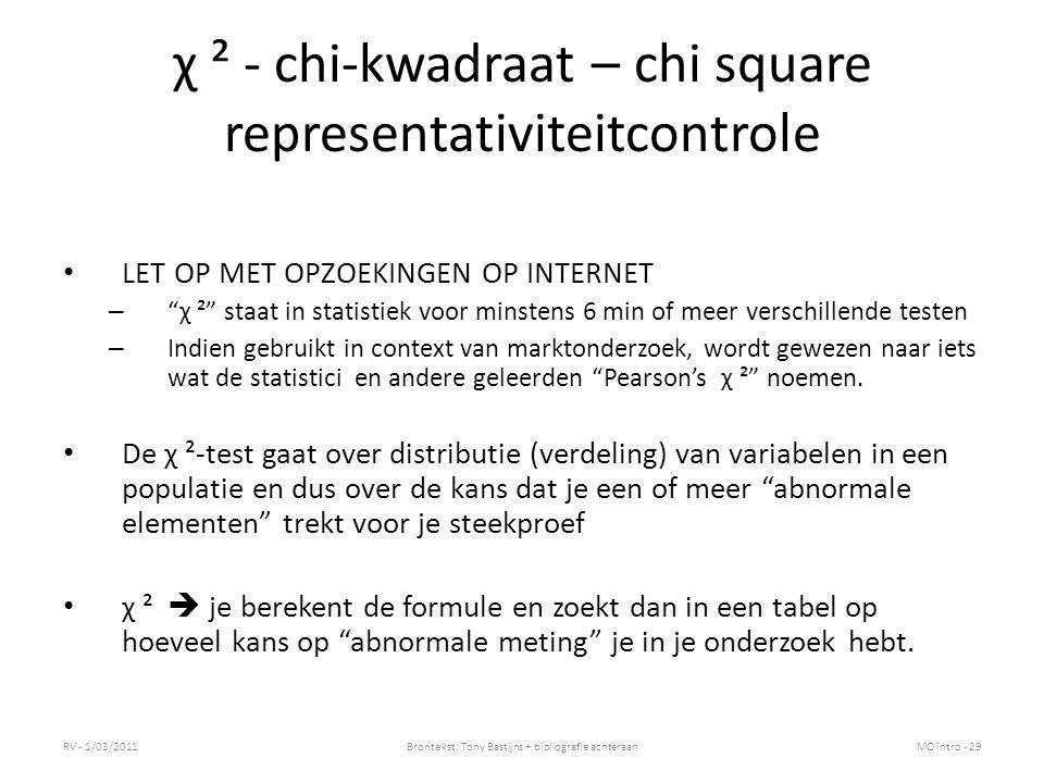 χ ² - chi-kwadraat – chi square representativiteitcontrole LET OP MET OPZOEKINGEN OP INTERNET – χ ² staat in statistiek voor minstens 6 min of meer verschillende testen – Indien gebruikt in context van marktonderzoek, wordt gewezen naar iets wat de statistici en andere geleerden Pearson's χ ² noemen.