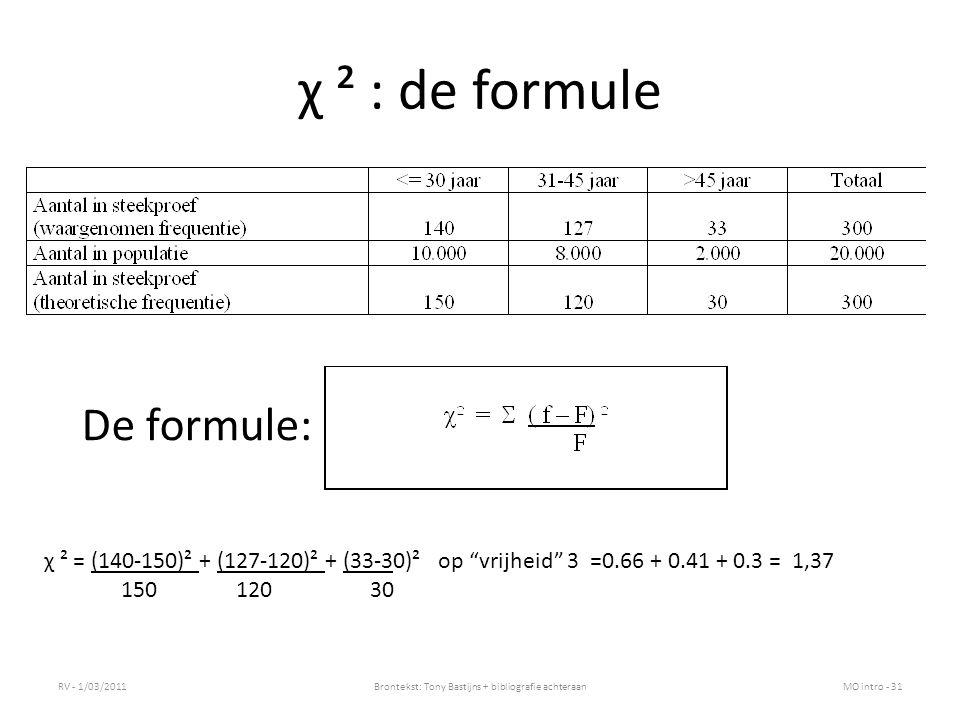 χ ² : de formule RV - 1/03/2011Brontekst: Tony Bastijns + bibliografie achteraanMO intro - 31 De formule: χ ² = (140-150)² + (127-120)² + (33-30)² op vrijheid 3 =0.66 + 0.41 + 0.3 = 1,37 150120 30