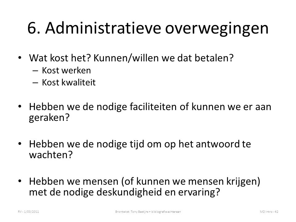 6. Administratieve overwegingen Wat kost het? Kunnen/willen we dat betalen? – Kost werken – Kost kwaliteit Hebben we de nodige faciliteiten of kunnen