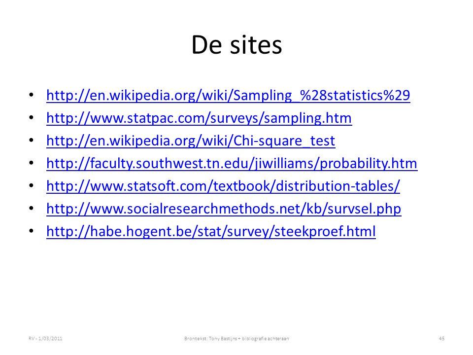 De sites http://en.wikipedia.org/wiki/Sampling_%28statistics%29 http://www.statpac.com/surveys/sampling.htm http://en.wikipedia.org/wiki/Chi-square_test http://faculty.southwest.tn.edu/jiwilliams/probability.htm http://www.statsoft.com/textbook/distribution-tables/ http://www.socialresearchmethods.net/kb/survsel.php http://habe.hogent.be/stat/survey/steekproef.html RV - 1/03/201145Brontekst: Tony Bastijns + bibliografie achteraan