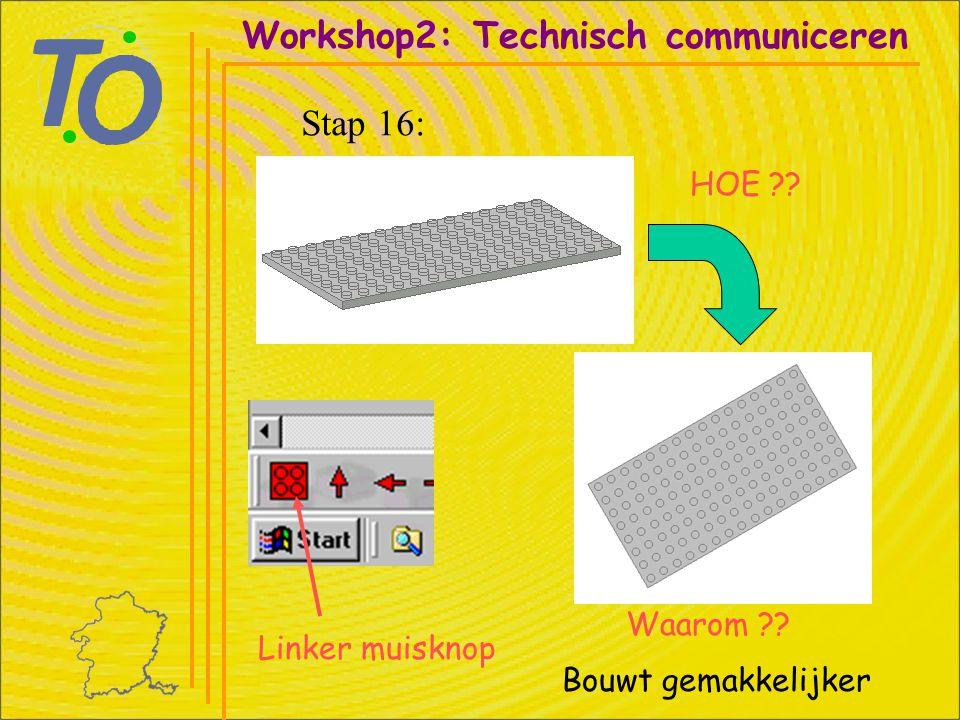 Workshop2: Technisch communiceren Stap 16: HOE ?? Linker muisknop Waarom ?? Bouwt gemakkelijker