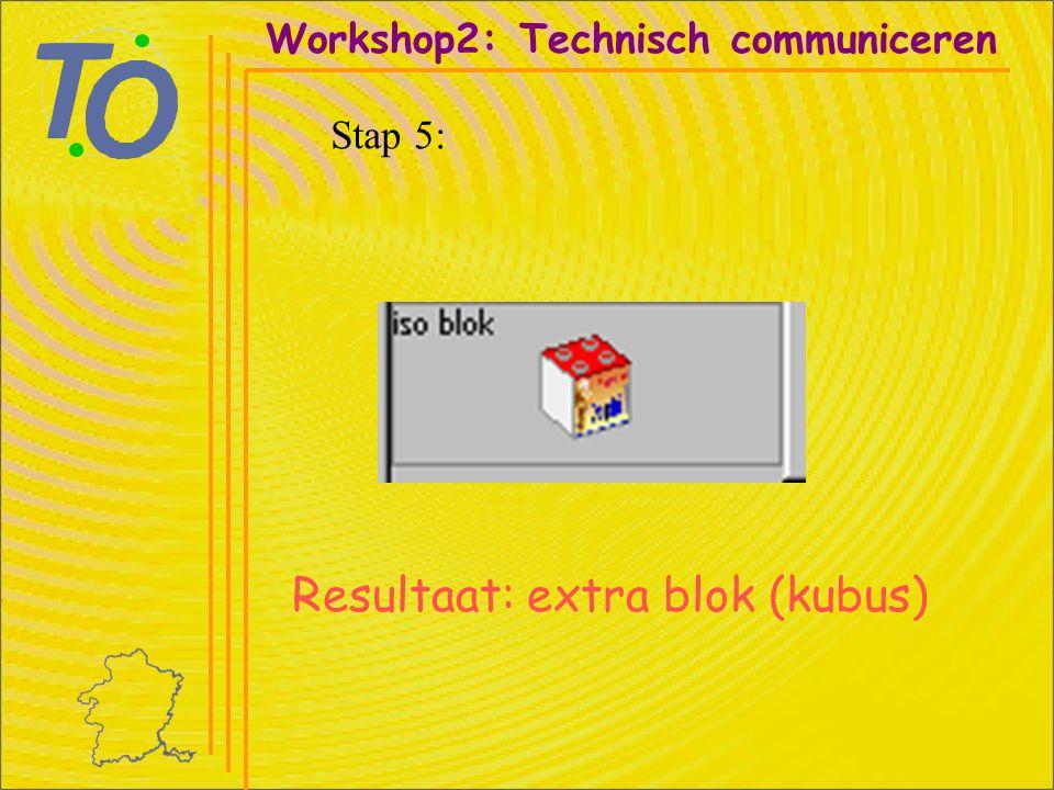 Resultaat: extra blok (kubus) Workshop2: Technisch communiceren Stap 5: