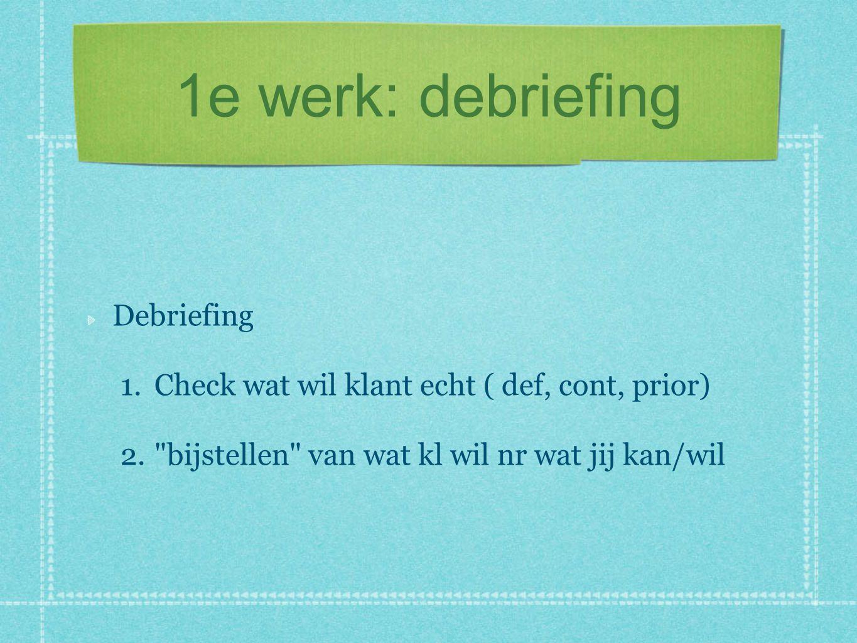 1e werk: debriefing Debriefing 1.Check wat wil klant echt ( def, cont, prior) 2. bijstellen van wat kl wil nr wat jij kan/wil