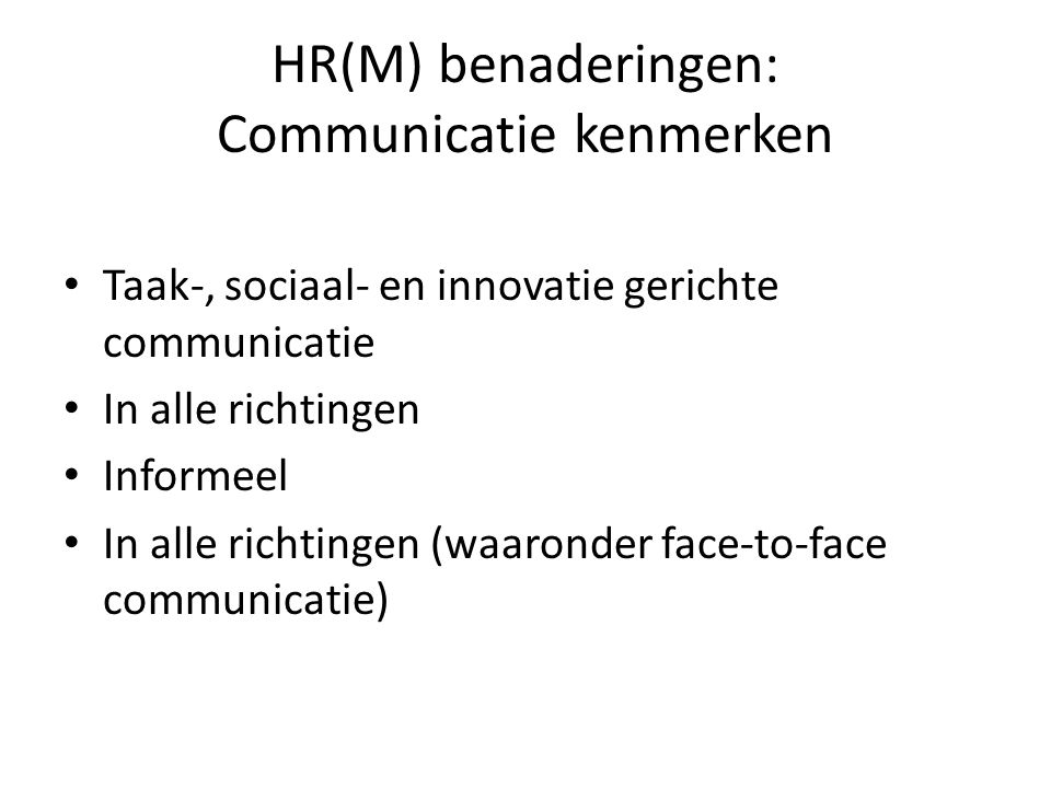 HR(M) benaderingen: Communicatie kenmerken Taak-, sociaal- en innovatie gerichte communicatie In alle richtingen Informeel In alle richtingen (waaronder face-to-face communicatie)