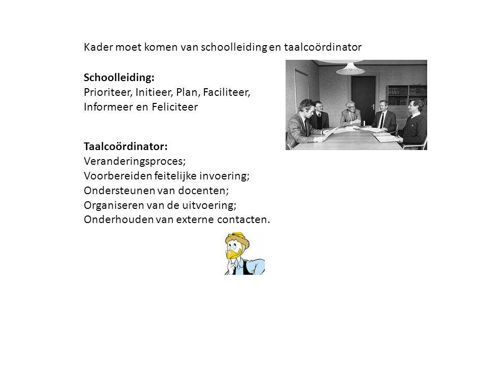 Kader moet komen van schoolleiding en taalcoördinator Schoolleiding: Prioriteer, Initieer, Plan, Faciliteer, Informeer en Feliciteer Taalcoördinator: