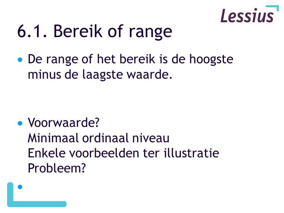 6.1. Bereik of range  De range of het bereik is de hoogste minus de laagste waarde.  Voorwaarde? Minimaal ordinaal niveau Enkele voorbeelden ter ill