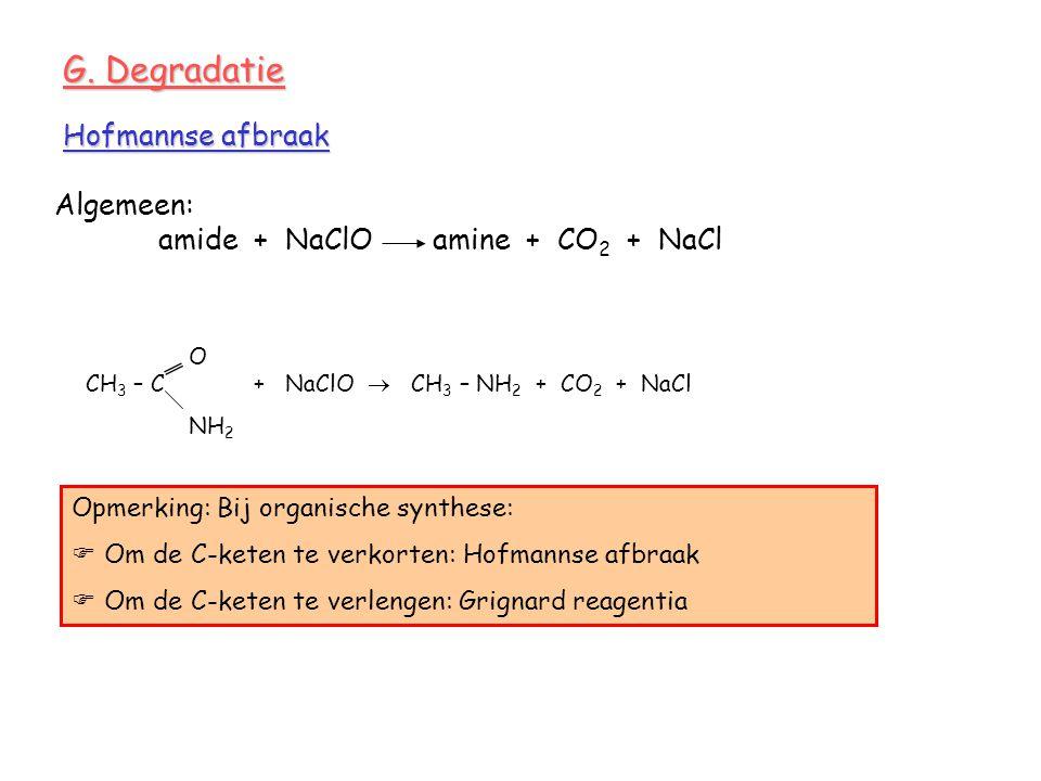 G. Degradatie Algemeen: amide + NaClO amine + CO 2 + NaCl Hofmannse afbraak O CH 3 – C + NaClO  CH 3 – NH 2 + CO 2 + NaCl NH 2 Opmerking: Bij organis