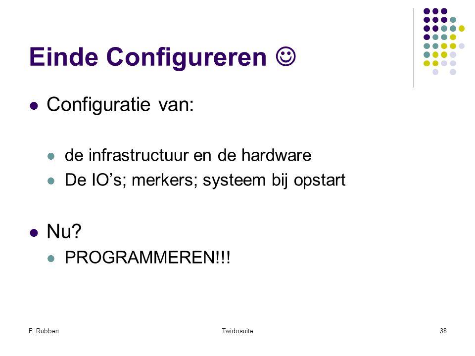 F. RubbenTwidosuite38 Einde Configureren Configuratie van: de infrastructuur en de hardware De IO's; merkers; systeem bij opstart Nu? PROGRAMMEREN!!!