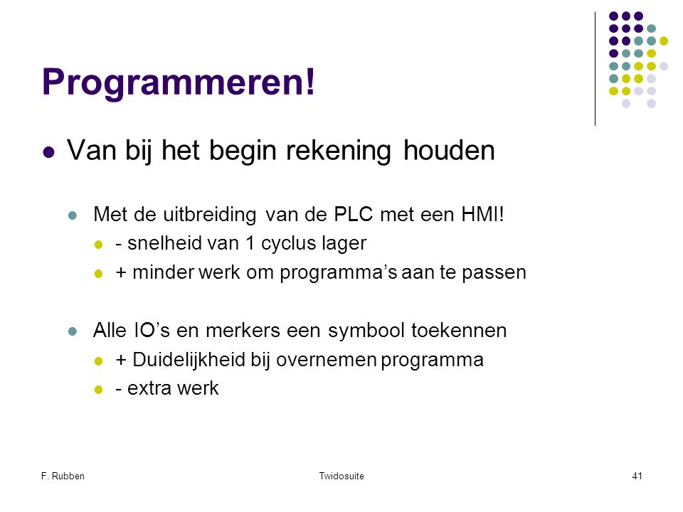 F. RubbenTwidosuite41 Programmeren! Van bij het begin rekening houden Met de uitbreiding van de PLC met een HMI! - snelheid van 1 cyclus lager + minde