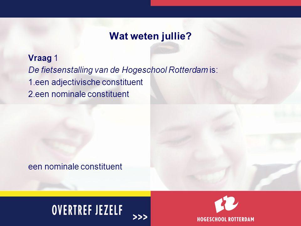 Wat weten jullie? Vraag 1 De fietsenstalling van de Hogeschool Rotterdam is: 1.een adjectivische constituent 2.een nominale constituent een nominale c