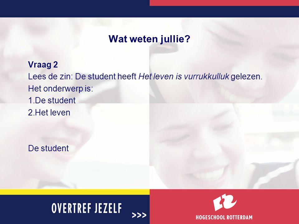 Wat weten jullie? Vraag 2 Lees de zin: De student heeft Het leven is vurrukkulluk gelezen. Het onderwerp is: 1.De student 2.Het leven De student