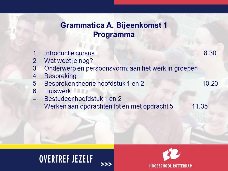 Grammatica A. Bijeenkomst 1 Programma 1Introductie cursus8.30 2Wat weet je nog? 3Onderwerp en persoonsvorm: aan het werk in groepen 4Bespreking 5Bespr