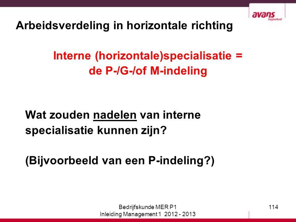 114 Arbeidsverdeling in horizontale richting Interne (horizontale)specialisatie = de P-/G-/of M-indeling Wat zouden nadelen van interne specialisatie