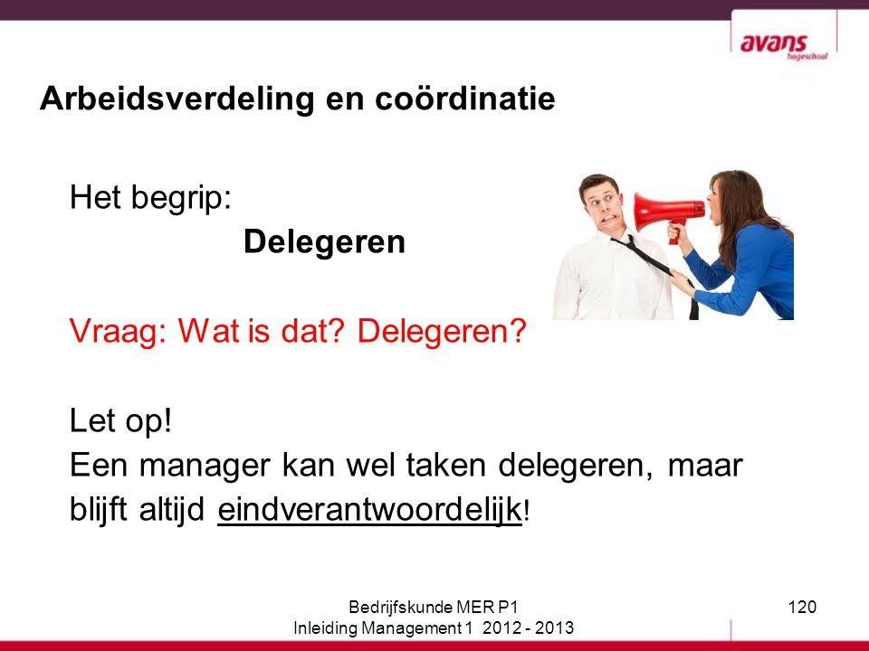 120 Arbeidsverdeling en coördinatie Het begrip: Delegeren Vraag: Wat is dat? Delegeren? Let op! Een manager kan wel taken delegeren, maar blijft altij