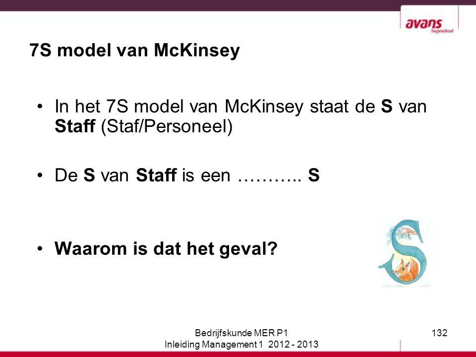 132 7S model van McKinsey In het 7S model van McKinsey staat de S van Staff (Staf/Personeel) De S van Staff is een ……….. S Waarom is dat het geval? Be