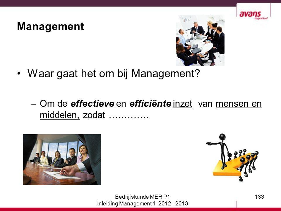133 Management Waar gaat het om bij Management? –Om de effectieve en efficiënte inzet van mensen en middelen, zodat …………. Bedrijfskunde MER P1 Inleidi