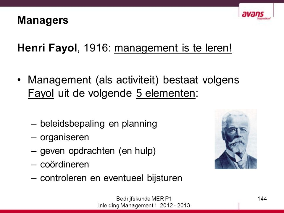 144 Managers Henri Fayol, 1916: management is te leren! Management (als activiteit) bestaat volgens Fayol uit de volgende 5 elementen: –beleidsbepalin