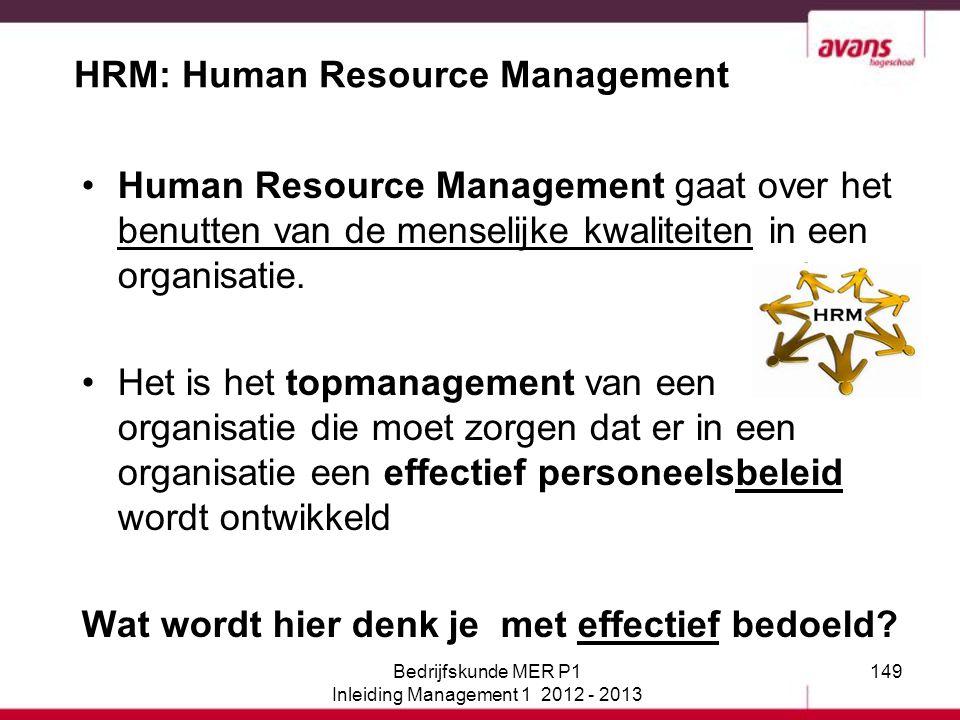 149 HRM: Human Resource Management Human Resource Management gaat over het benutten van de menselijke kwaliteiten in een organisatie. Het is het topma
