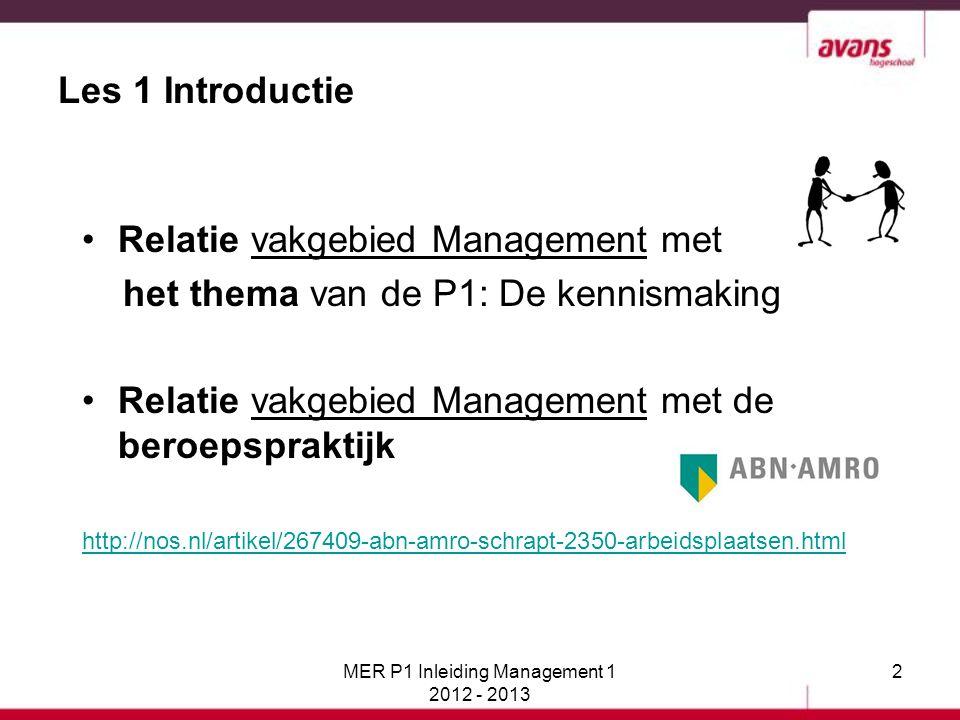 3 Les 1 Introductie Er is ook een relatie tussen de lessen Management P1 en het beroepsproduct P1: het Bedrijfsmagazine Er is een vakopdracht Management in week 2 en week 5 ten behoeve van de vulling van het Bedrijfsmagazine MER P1 Inleiding Management 1 2012 - 2013