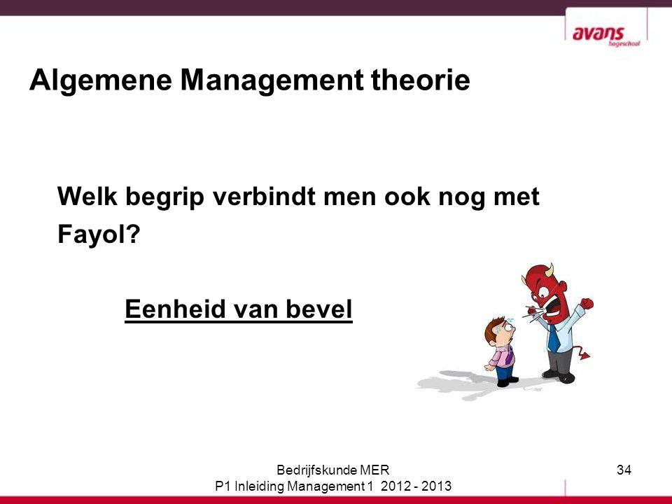 34 Algemene Management theorie Welk begrip verbindt men ook nog met Fayol? Eenheid van bevel Bedrijfskunde MER P1 Inleiding Management 1 2012 - 2013