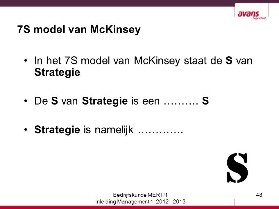 48 7S model van McKinsey In het 7S model van McKinsey staat de S van Strategie De S van Strategie is een ………. S Strategie is namelijk …………. Bedrijfsku