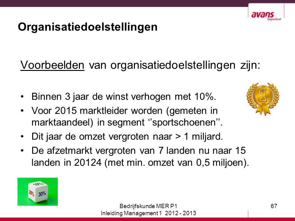 67 Organisatiedoelstellingen Voorbeelden van organisatiedoelstellingen zijn: Binnen 3 jaar de winst verhogen met 10%. Voor 2015 marktleider worden (ge
