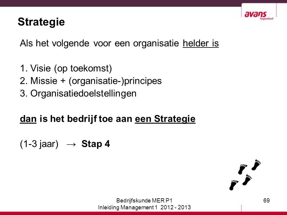 69 Strategie Als het volgende voor een organisatie helder is 1. Visie (op toekomst) 2. Missie + (organisatie-)principes 3. Organisatiedoelstellingen d
