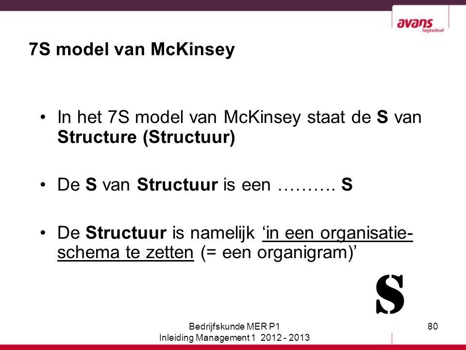 80 7S model van McKinsey In het 7S model van McKinsey staat de S van Structure (Structuur) De S van Structuur is een ………. S De Structuur is namelijk '