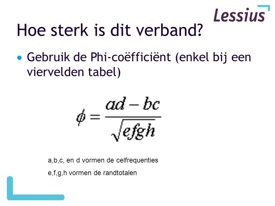 Hoe sterk is dit verband?  Gebruik de Phi-coëfficiënt (enkel bij een viervelden tabel) a,b,c, en d vormen de celfrequenties e,f,g,h vormen de randtot