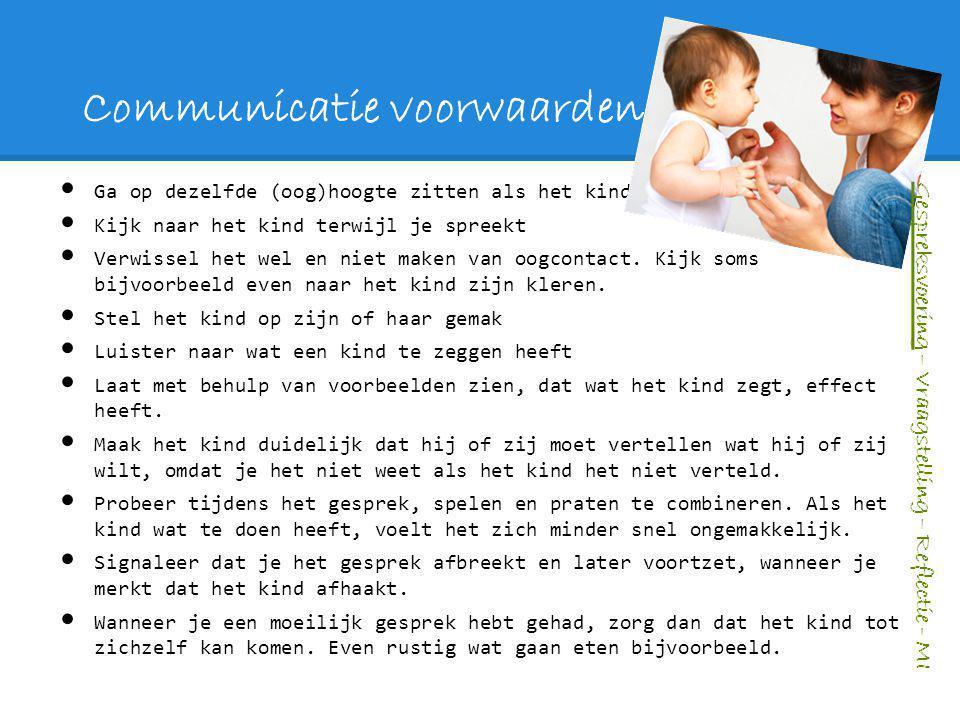 Communicatie voorwaarden Ga op dezelfde (oog)hoogte zitten als het kind Kijk naar het kind terwijl je spreekt Verwissel het wel en niet maken van oogc
